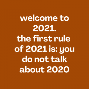 welcome to 2021 first rule is you do not talk about 2020